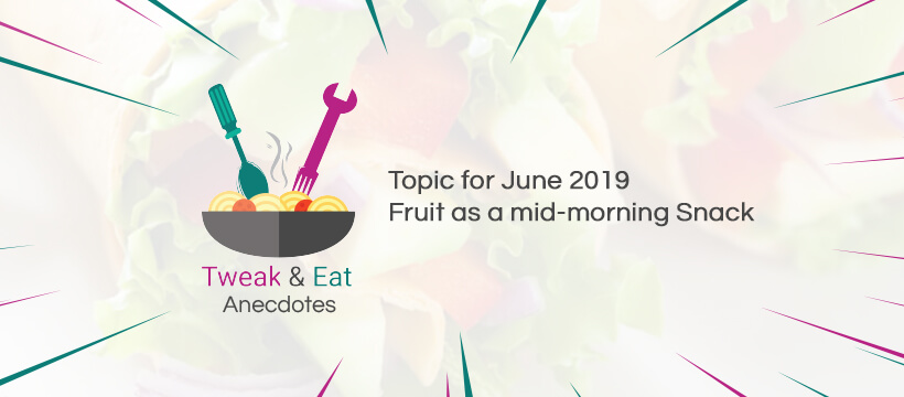 TweaK & Eat Anectodes Topic for June 2019 Fruit as a mid-morning Snack